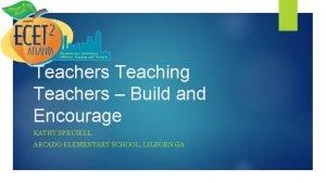 Teachers Teaching Teachers Build and Encourage KATHY SPRUIELL