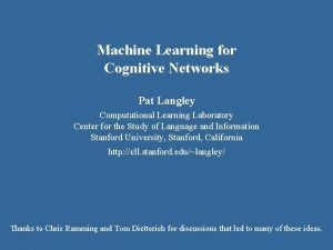 Machine Learning for Cognitive Networks Pat Langley Computational