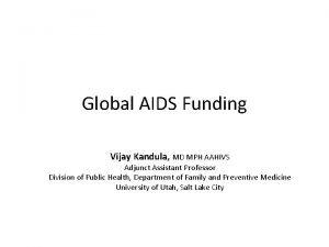 Global AIDS Funding Vijay Kandula MD MPH AAHIVS