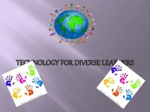 TECHNOLOGY FOR DIVERSE LEARNERS Technology for Diverse Learners