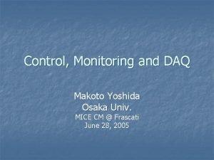 Control Monitoring and DAQ Makoto Yoshida Osaka Univ