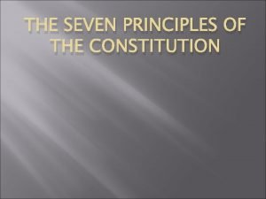 THE SEVEN PRINCIPLES OF THE CONSTITUTION Popular Sovereignty