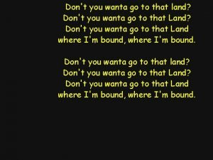 Dont you wanta go to that land Dont