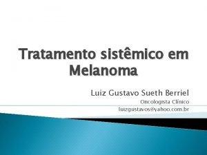Tratamento sistmico em Melanoma Luiz Gustavo Sueth Berriel