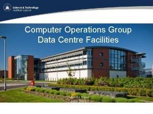 Computer Operations Group Data Centre Facilities Hitendra Patel