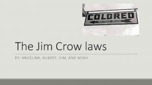 The Jim Crow laws BY ANGELINA AUBREY KIM