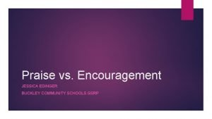 Praise vs Encouragement JESSICA EDINGER BUCKLEY COMMUNITY SCHOOLS