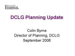 DCLG Planning Update Colin Byrne Director of Planning