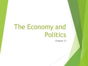 The Economy and Politics Chapter 13 The Economy