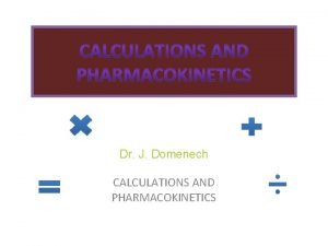 Dr J Domenech CALCULATIONS AND PHARMACOKINETICS Objectives To