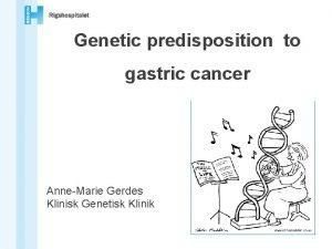 Genetic predisposition to gastric cancer AnneMarie Gerdes Klinisk
