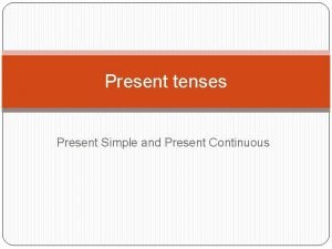 Present tenses Present Simple and Present Continuous Present