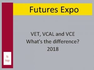 Futures Expo VET VCAL and VCE Whats the