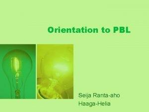 Orientation to PBL Seija Rantaaho HaagaHelia Problembased learning