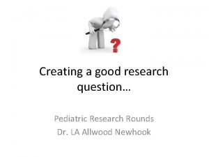 Creating a good research question Pediatric Research Rounds