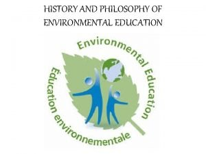 HISTORY AND PHILOSOPHY OF ENVIRONMENTAL EDUCATION History and