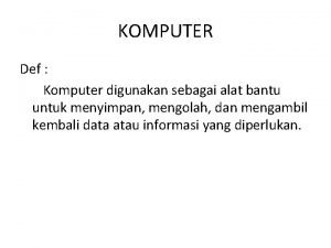 KOMPUTER Def Komputer digunakan sebagai alat bantu untuk
