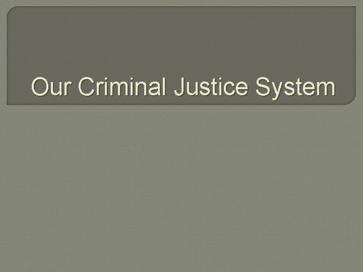 Our Criminal Justice System Criminal Justice The Criminal