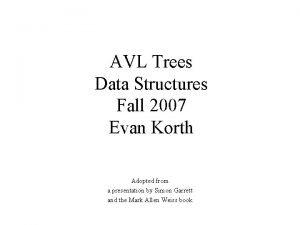 AVL Trees Data Structures Fall 2007 Evan Korth