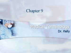 Chapter 9 Medical Terminology Dr Kelly Medical Terminology