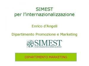 SIMEST per linternazionalizzazione Enrico dAngeli Dipartimento Promozione e