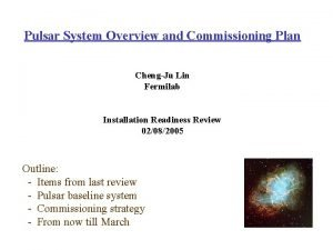 Pulsar System Overview and Commissioning Plan ChengJu Lin