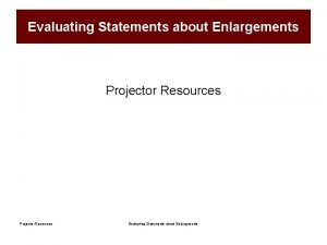 Evaluating Statements about Enlargements Projector Resources Evaluating Statements