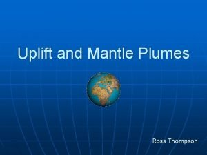 Uplift and Mantle Plumes Ross Thompson Causes of