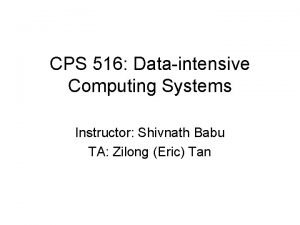 CPS 516 Dataintensive Computing Systems Instructor Shivnath Babu