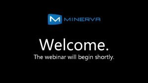 Welcome The webinar will begin shortly Minerva Your