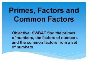Primes Factors and Common Factors Objective SWBAT find