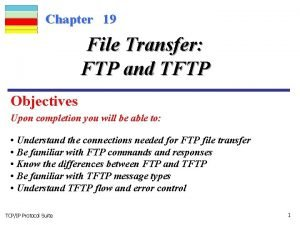 Chapter 19 File Transfer FTP and TFTP Objectives
