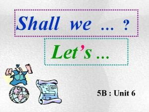Shall we Lets 5 B Unit 6 Shall
