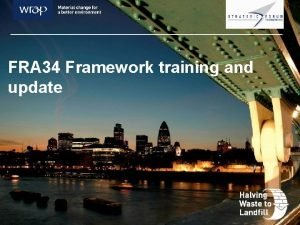 FRA 34 Framework training and update Agenda introductions