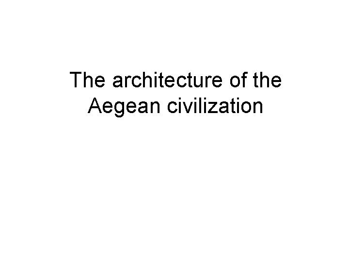 The architecture of the Aegean civilization The Aegean