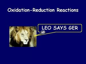 OxidationReduction Reactions LEO SAYS GER Oxidation and Reduction