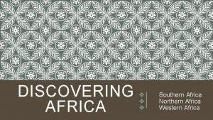 DISCOVERING AFRICA v v v Southern Africa Northern