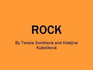 ROCK By Tereza Somlov and Kristna Kubekov ROCK