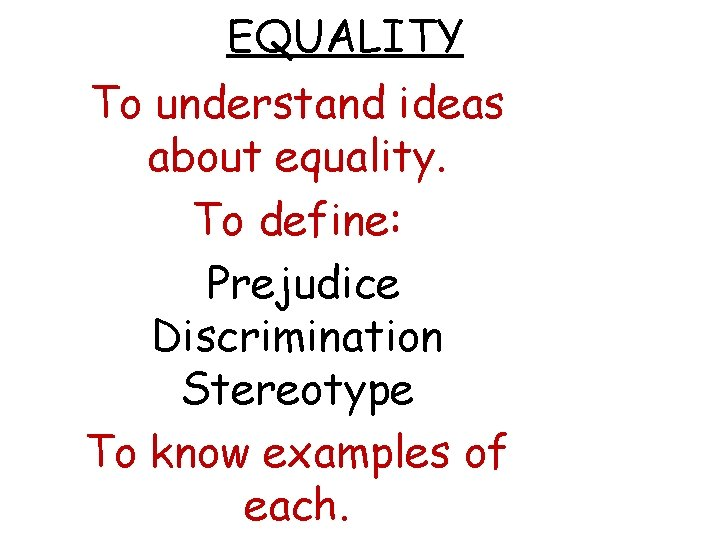 EQUALITY To understand ideas about equality To define