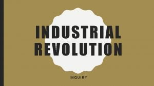 INDUSTRIAL REVOLUTION INQUIRY WHAT WAS THE INDUSTRIAL REVOLUTION