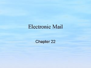 Electronic Mail Chapter 22 Chapter Goals Understand the