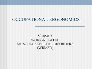 OCCUPATIONAL ERGONOMICS Chapter 8 WORKRELATED MUSCULOSKELETAL DISORDERS WRMSD