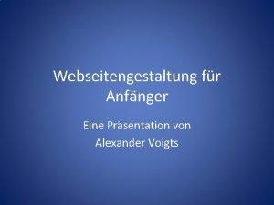 Webseitengestaltung fr Anfnger Eine Prsentation von Alexander Voigts