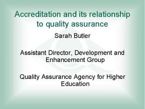 Accreditation and its relationship to quality assurance Sarah