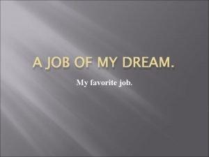A JOB OF MY DREAM My favorite job