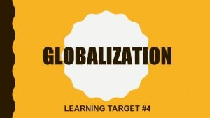 GLOBALIZATION LEARNING TARGET 4 DEFINITIONS GLOBALIZATION Globalization is