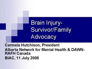 Brain Injury SurvivorFamily Advocacy Carmela Hutchison President Alberta