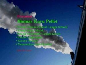 Presentasi Biomas Kayu Pellet Energi Pemanas Rumah Tangga