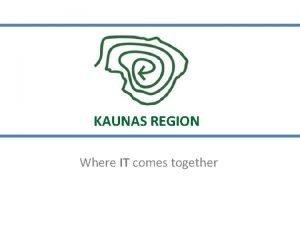 KAUNAS REGION Where IT comes together KAUNAS REGION