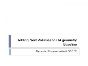 Adding New Volumes to G 4 geometry Baseline